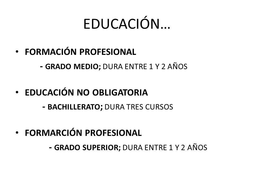 EDUCACIÓN… FORMACIÓN PROFESIONAL - GRADO MEDIO; DURA ENTRE 1 Y 2 AÑOS EDUCACIÓN NO OBLIGATORIA - BACHILLERATO ; DURA TRES CURSOS FORMARCIÓN PROFESIONA