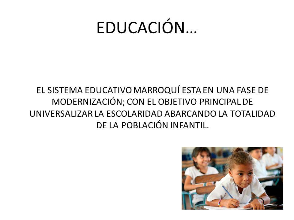 EDUCACIÓN… EL SISTEMA EDUCATIVO MARROQUÍ ESTA EN UNA FASE DE MODERNIZACIÓN; CON EL OBJETIVO PRINCIPAL DE UNIVERSALIZAR LA ESCOLARIDAD ABARCANDO LA TOT