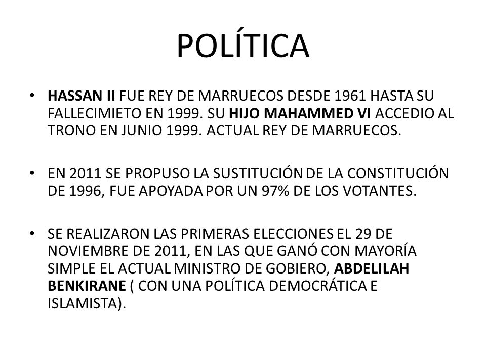 POLÍTICA HASSAN II FUE REY DE MARRUECOS DESDE 1961 HASTA SU FALLECIMIETO EN 1999. SU HIJO MAHAMMED VI ACCEDIO AL TRONO EN JUNIO 1999. ACTUAL REY DE MA
