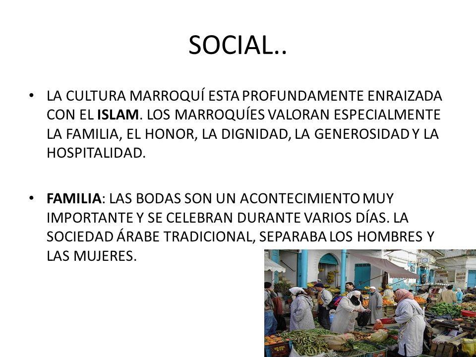 SOCIAL.. LA CULTURA MARROQUÍ ESTA PROFUNDAMENTE ENRAIZADA CON EL ISLAM. LOS MARROQUÍES VALORAN ESPECIALMENTE LA FAMILIA, EL HONOR, LA DIGNIDAD, LA GEN