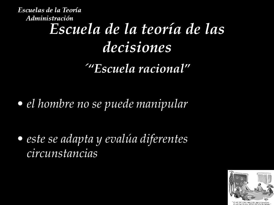 Escuela de la teoría de las decisiones Escuelas de la Teoría Administración ´Escuela racional el hombre no se puede manipular este se adapta y evalúa