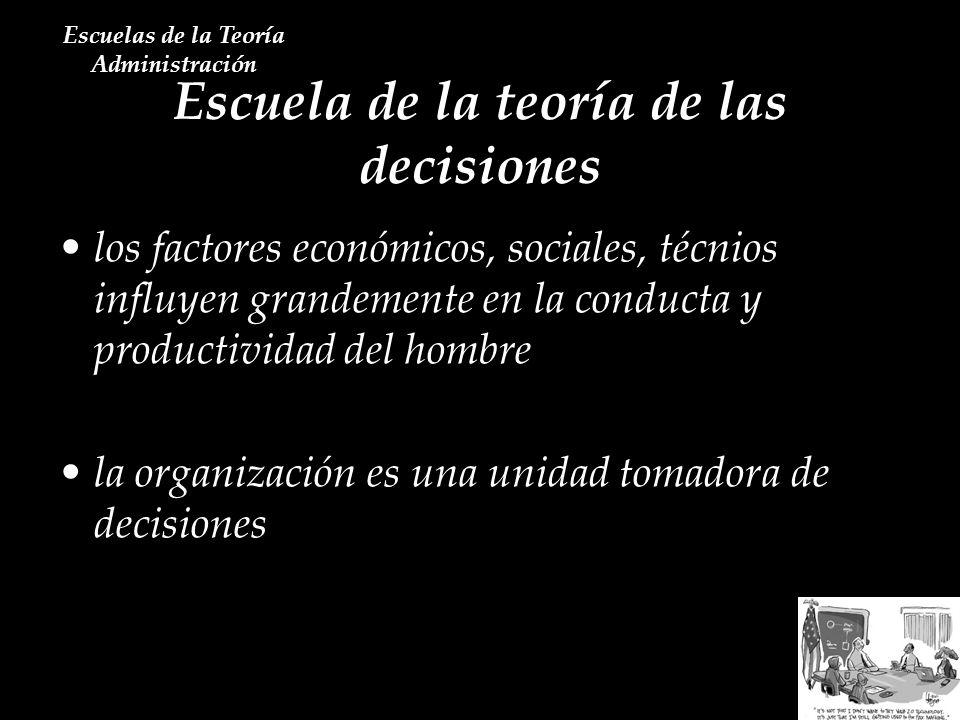 Escuela de la teoría de las decisiones Escuelas de la Teoría Administración los factores económicos, sociales, técnios influyen grandemente en la cond