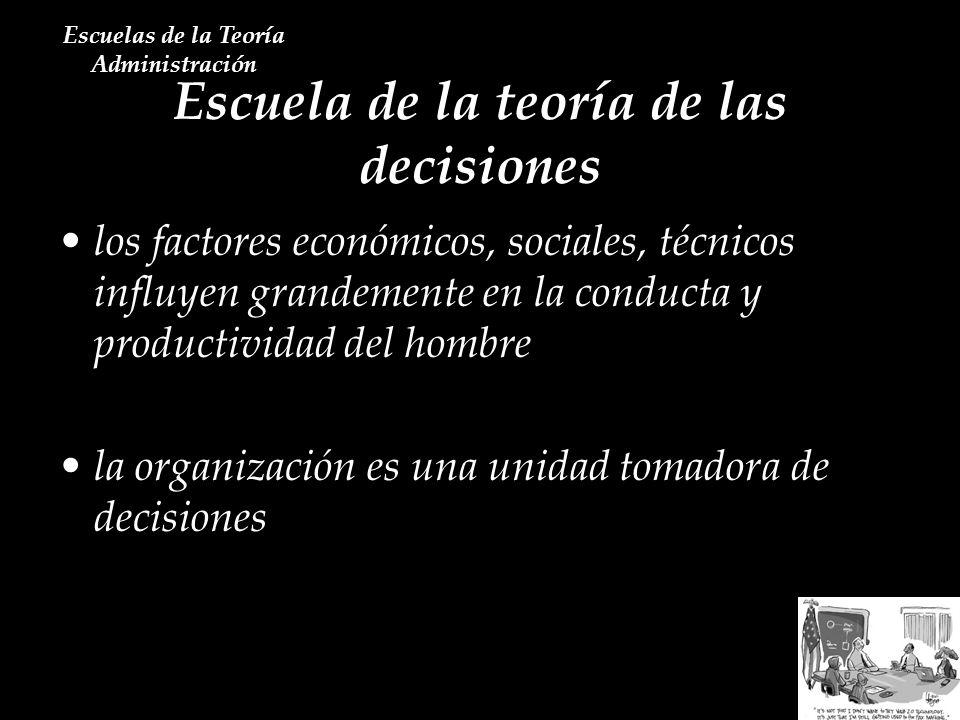 Escuela de la teoría de las decisiones Escuelas de la Teoría Administración los factores económicos, sociales, técnicos influyen grandemente en la con