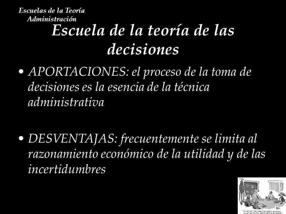Escuela de la teoría de las decisiones Escuelas de la Teoría Administración APORTACIONES: el proceso de la toma de decisiones es la esencia de la técn