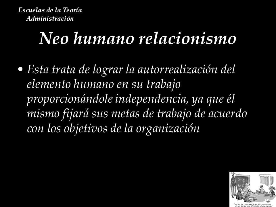 Neo humano relacionismo Escuelas de la Teoría Administración Esta trata de lograr la autorrealización del elemento humano en su trabajo proporcionándo