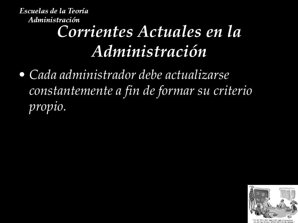 Corrientes Actuales en la Administración Escuelas de la Teoría Administración Cada administrador debe actualizarse constantemente a fin de formar su c