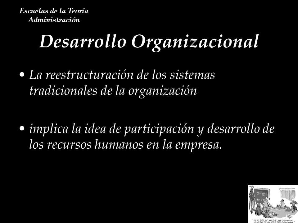 Desarrollo Organizacional Escuelas de la Teoría Administración La reestructuración de los sistemas tradicionales de la organización implica la idea de