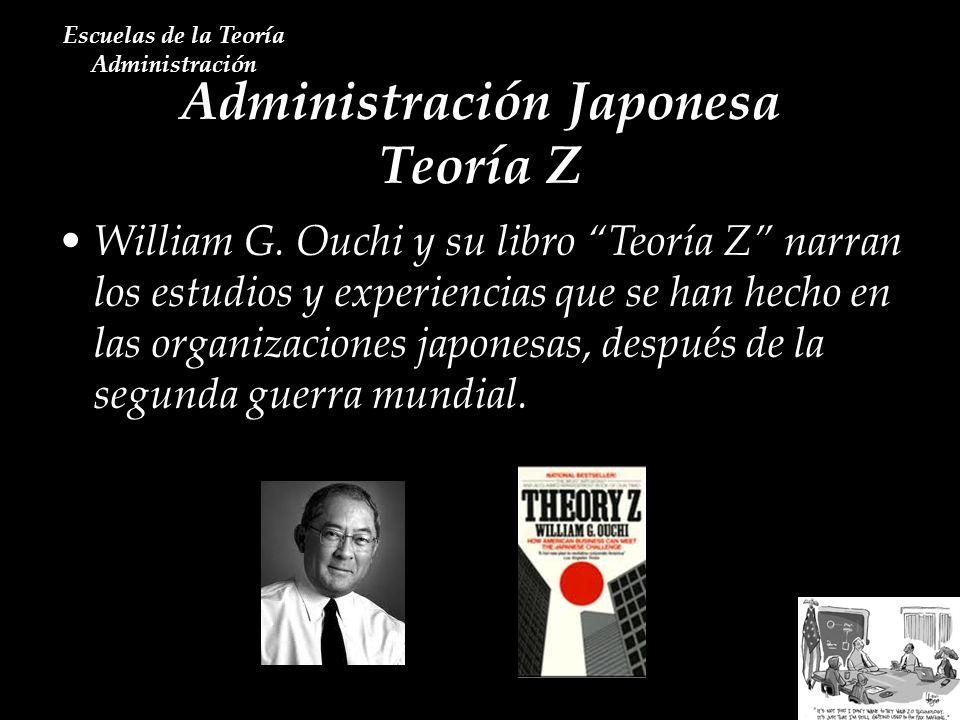 Administración Japonesa Teoría Z Escuelas de la Teoría Administración William G. Ouchi y su libro Teoría Z narran los estudios y experiencias que se h
