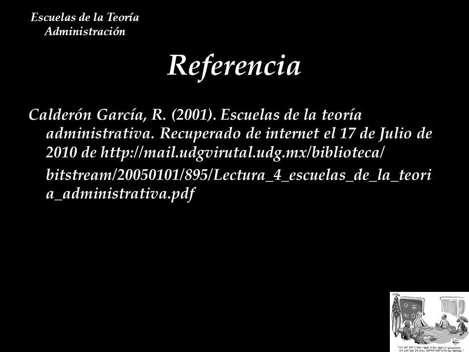 Referencia Escuelas de la Teoría Administración Calderón García, R. (2001). Escuelas de la teoría administrativa. Recuperado de internet el 17 de Juli