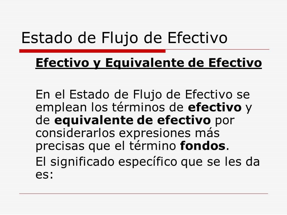 Estado de Flujo de Efectivo Efectivo y Equivalente de Efectivo En el Estado de Flujo de Efectivo se emplean los términos de efectivo y de equivalente