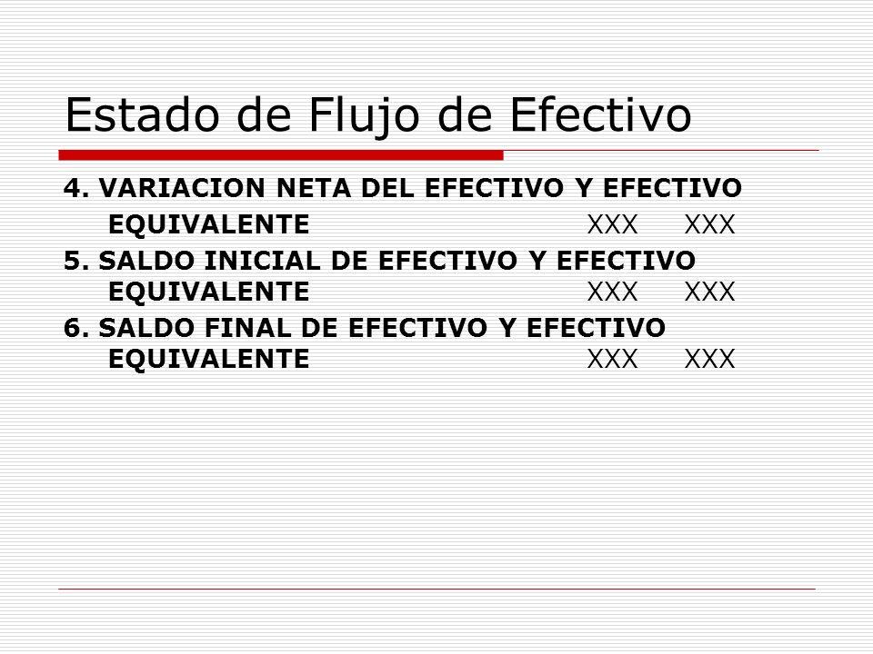 Estado de Flujo de Efectivo 4. VARIACION NETA DEL EFECTIVO Y EFECTIVO EQUIVALENTE XXX XXX 5. SALDO INICIAL DE EFECTIVO Y EFECTIVO EQUIVALENTE XXX XXX
