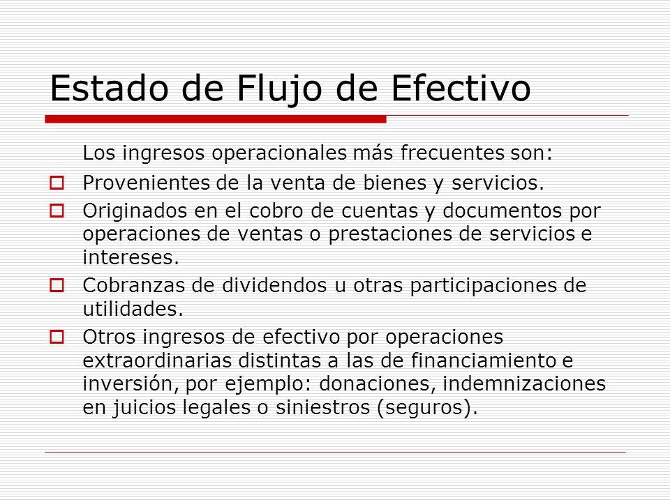 Estado de Flujo de Efectivo Los ingresos operacionales más frecuentes son: Provenientes de la venta de bienes y servicios. Originados en el cobro de c