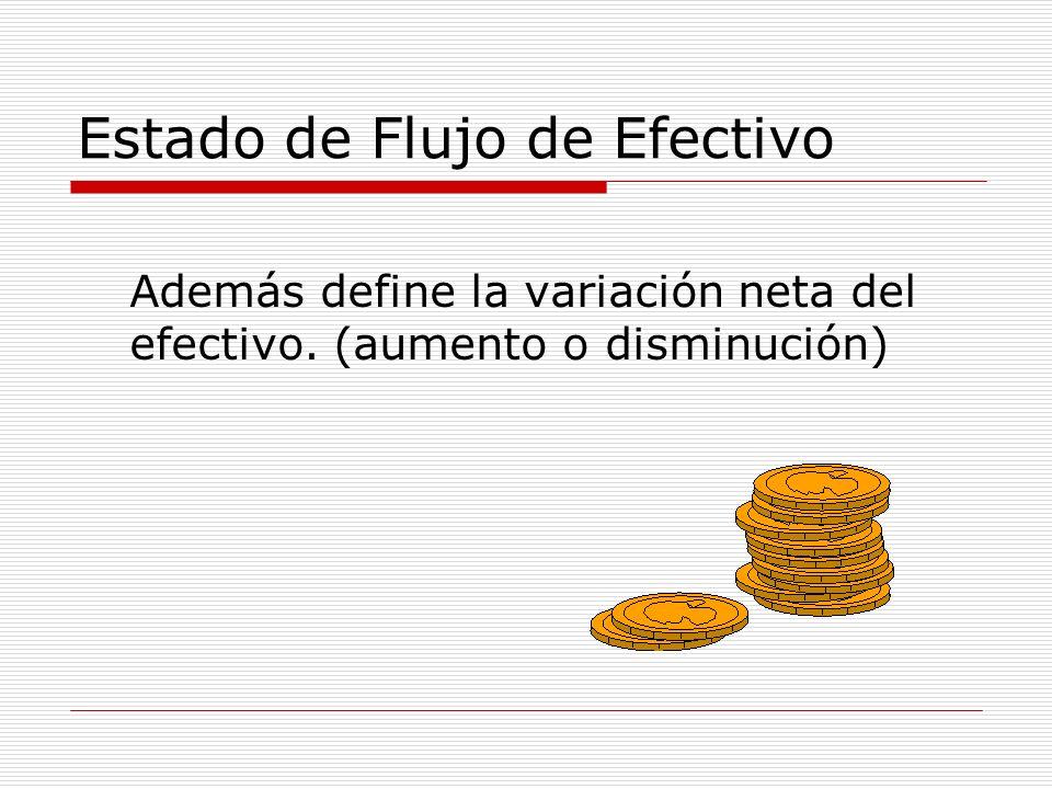 Estado de Flujo de Efectivo Además define la variación neta del efectivo. (aumento o disminución)