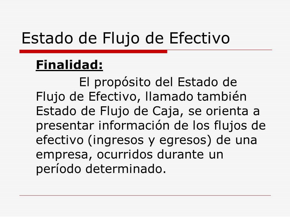 Estado de Flujo de Efectivo Finalidad: El propósito del Estado de Flujo de Efectivo, llamado también Estado de Flujo de Caja, se orienta a presentar i