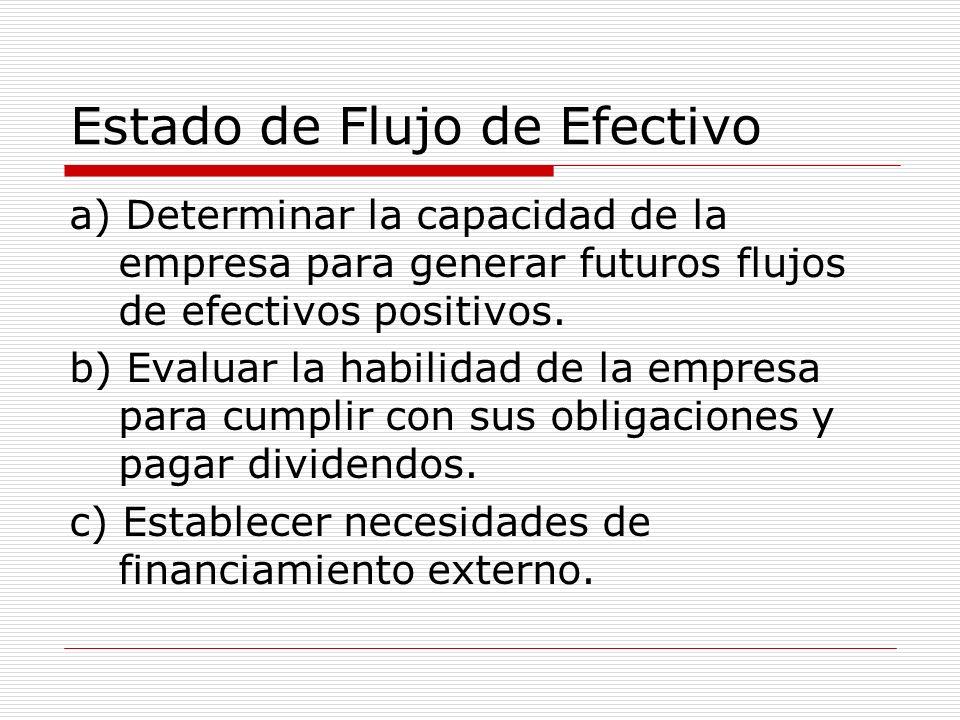 Estado de Flujo de Efectivo a) Determinar la capacidad de la empresa para generar futuros flujos de efectivos positivos. b) Evaluar la habilidad de la