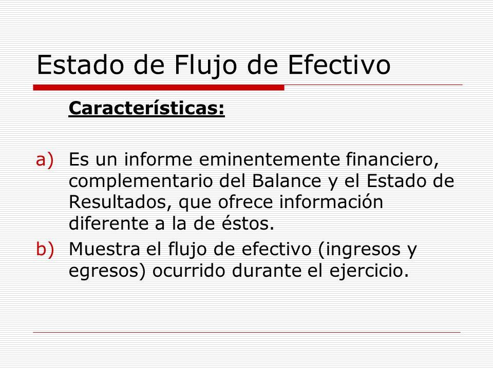 Estado de Flujo de Efectivo Características: a)Es un informe eminentemente financiero, complementario del Balance y el Estado de Resultados, que ofrec