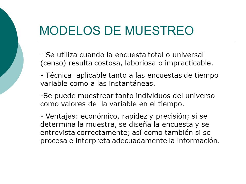 MODELOS DE MUESTREO - Se utiliza cuando la encuesta total o universal (censo) resulta costosa, laboriosa o impracticable. - Técnica aplicable tanto a