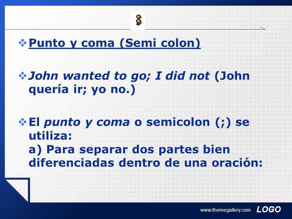 LOGO www.themegallery.com Punto y coma (Semi colon) John wanted to go; I did not (John quería ir; yo no.) El punto y coma o semicolon (;) se utiliza: