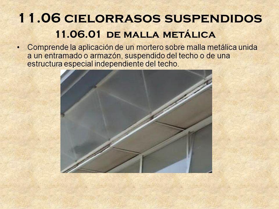 11.06 cielorrasos suspendidos 11.06.01 de malla metálica Comprende la aplicación de un mortero sobre malla metálica unida a un entramado o armazón, suspendido del techo o de una estructura especial independiente del techo.