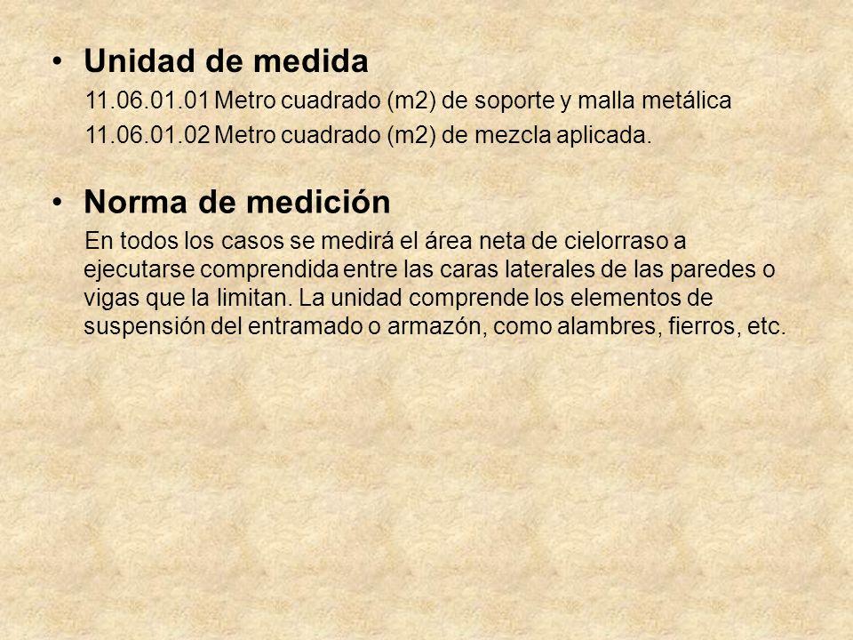 Unidad de medida 11.06.01.01 Metro cuadrado (m2) de soporte y malla metálica 11.06.01.02 Metro cuadrado (m2) de mezcla aplicada.
