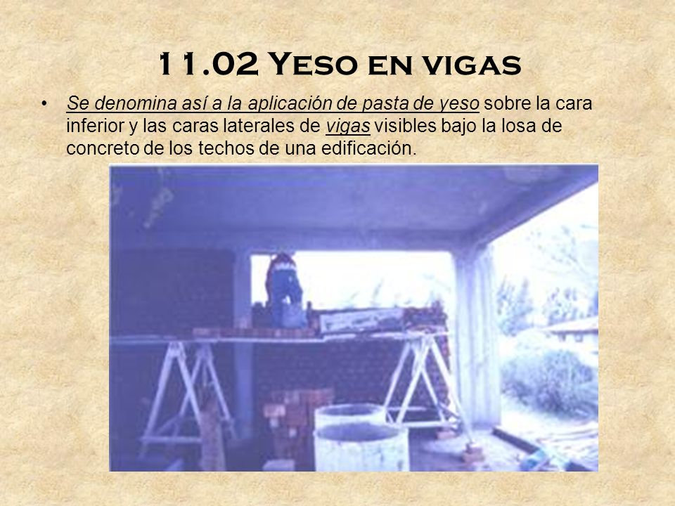 11.02 Yeso en vigas Se denomina así a la aplicación de pasta de yeso sobre la cara inferior y las caras laterales de vigas visibles bajo la losa de concreto de los techos de una edificación.