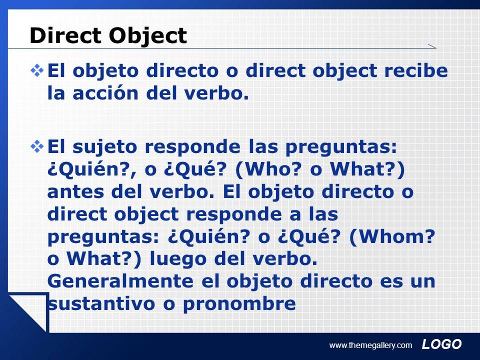LOGO Direct Object El objeto directo o direct object recibe la acción del verbo. El sujeto responde las preguntas: ¿Quién?, o ¿Qué? (Who? o What?) ant