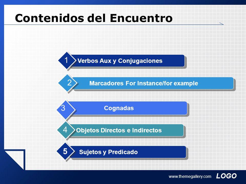 LOGO www.themegallery.com Contenidos del Encuentro Verbos Aux y Conjugaciones 1 Marcadores For Instance/for example 2 Cognadas 3 Objetos Directos e In