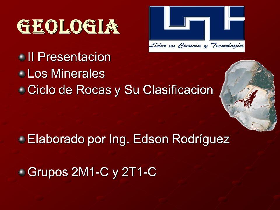 Geologia II Presentacion Los Minerales Ciclo de Rocas y Su Clasificacion Elaborado por Ing. Edson Rodríguez Grupos 2M1-C y 2T1-C