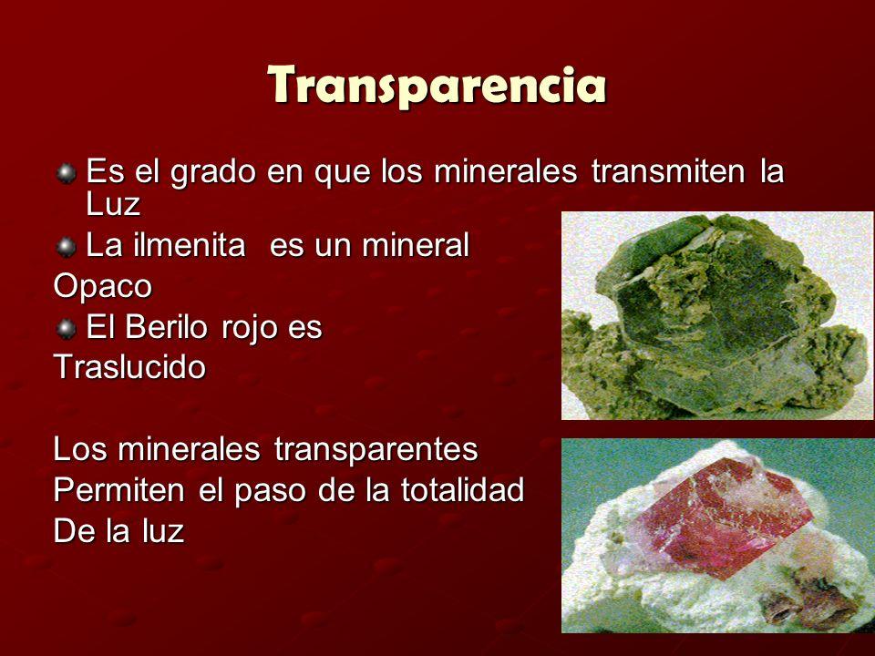 Transparencia Es el grado en que los minerales transmiten la Luz La ilmenita es un mineral Opaco El Berilo rojo es Traslucido Los minerales transparen