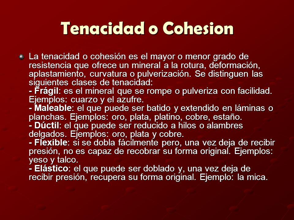 Tenacidad o Cohesion La tenacidad o cohesión es el mayor o menor grado de resistencia que ofrece un mineral a la rotura, deformación, aplastamiento, c