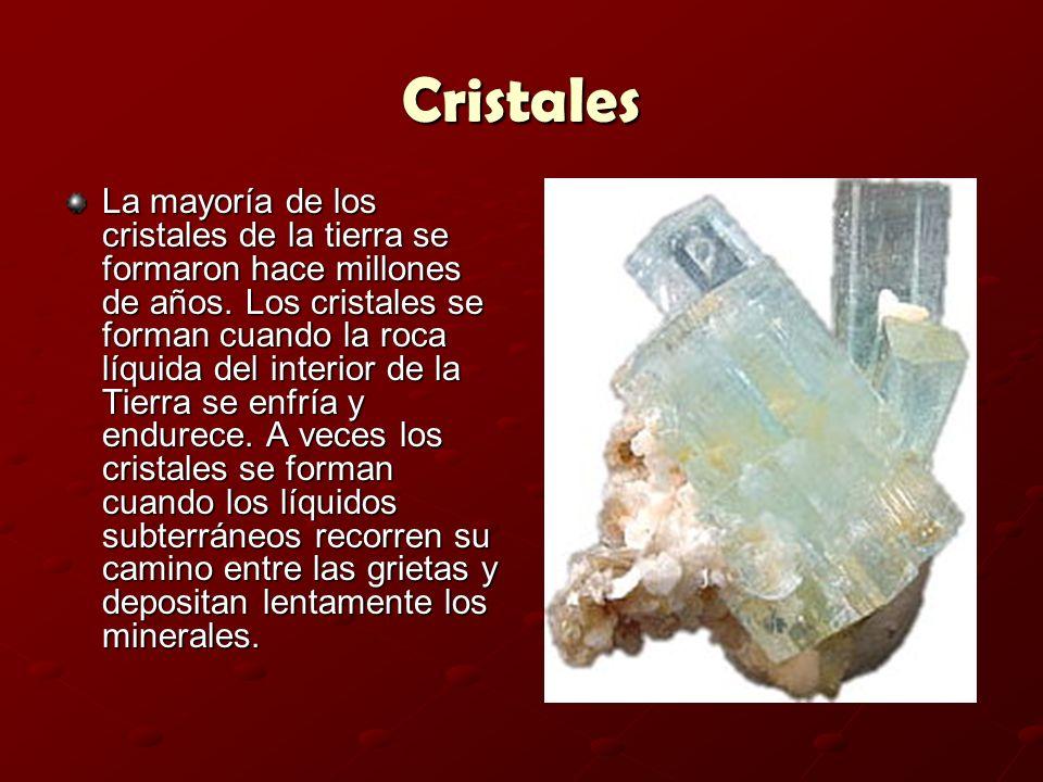 Cristales La mayoría de los cristales de la tierra se formaron hace millones de años. Los cristales se forman cuando la roca líquida del interior de l