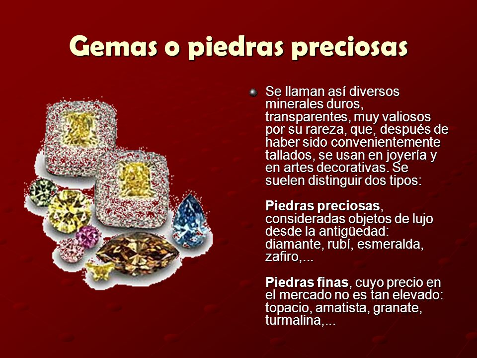 Gemas o piedras preciosas Se llaman así diversos minerales duros, transparentes, muy valiosos por su rareza, que, después de haber sido convenientemen