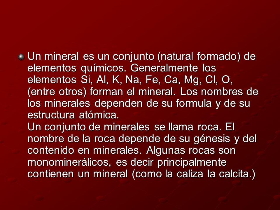 Un mineral es un conjunto (natural formado) de elementos químicos. Generalmente los elementos Si, Al, K, Na, Fe, Ca, Mg, Cl, O, (entre otros) forman e