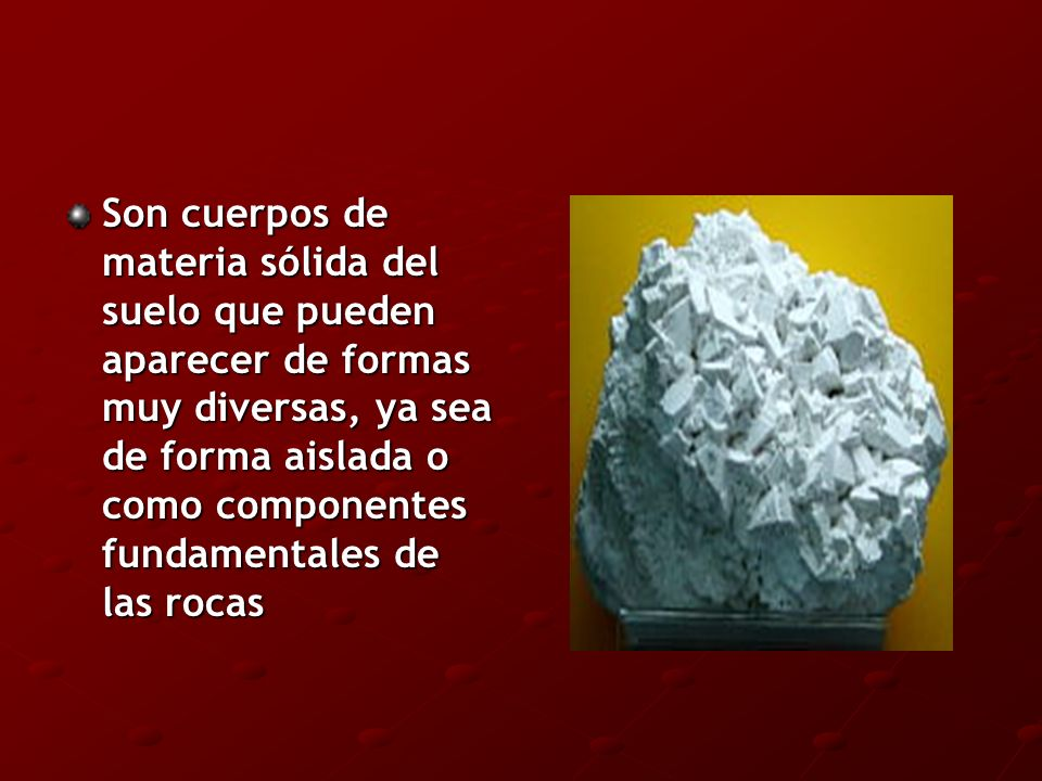 Son cuerpos de materia sólida del suelo que pueden aparecer de formas muy diversas, ya sea de forma aislada o como componentes fundamentales de las ro