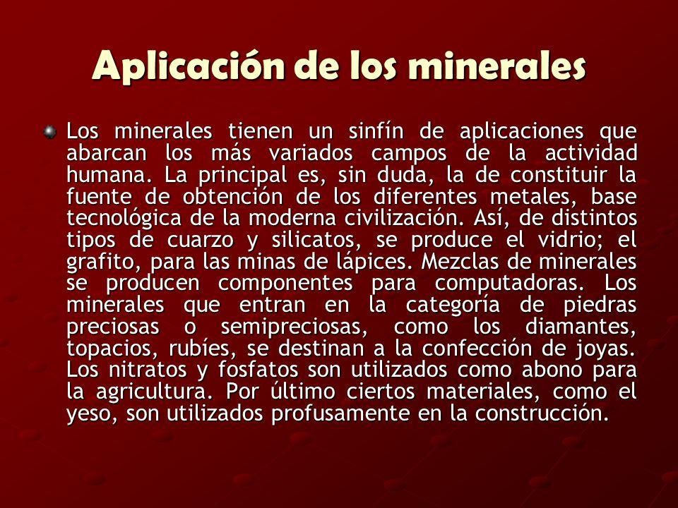 Aplicación de los minerales Los minerales tienen un sinfín de aplicaciones que abarcan los más variados campos de la actividad humana. La principal es