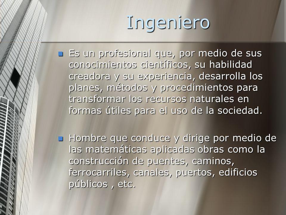 Ingeniero Es un profesional que, por medio de sus conocimientos científicos, su habilidad creadora y su experiencia, desarrolla los planes, métodos y