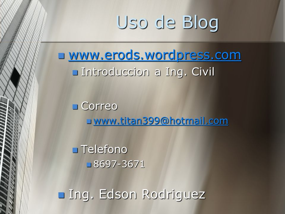 Uso de Blog www.erods.wordpress.com www.erods.wordpress.com www.erods.wordpress.com Introduccion a Ing. Civil Introduccion a Ing. Civil Correo Correo