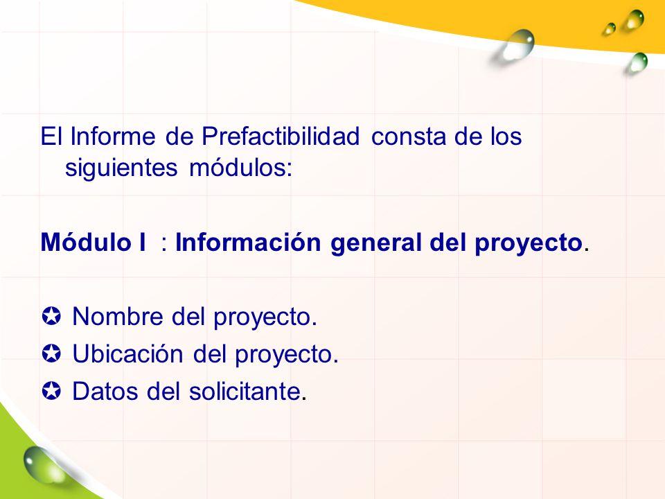 El Informe de Prefactibilidad consta de los siguientes módulos: Módulo I : Información general del proyecto. Nombre del proyecto. Ubicación del proyec