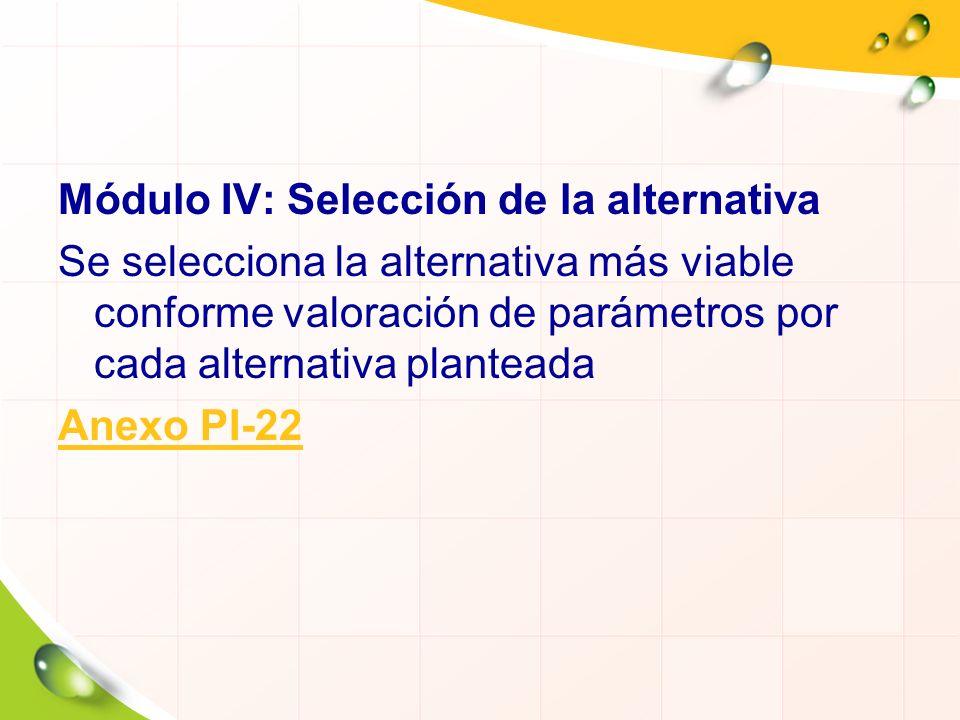 Módulo IV: Selección de la alternativa Se selecciona la alternativa más viable conforme valoración de parámetros por cada alternativa planteada Anexo