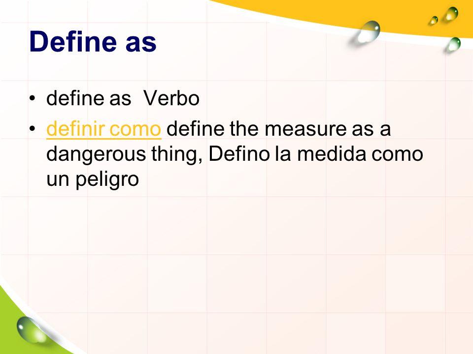 Define as define as Verbo definir como define the measure as a dangerous thing, Defino la medida como un peligrodefinir como