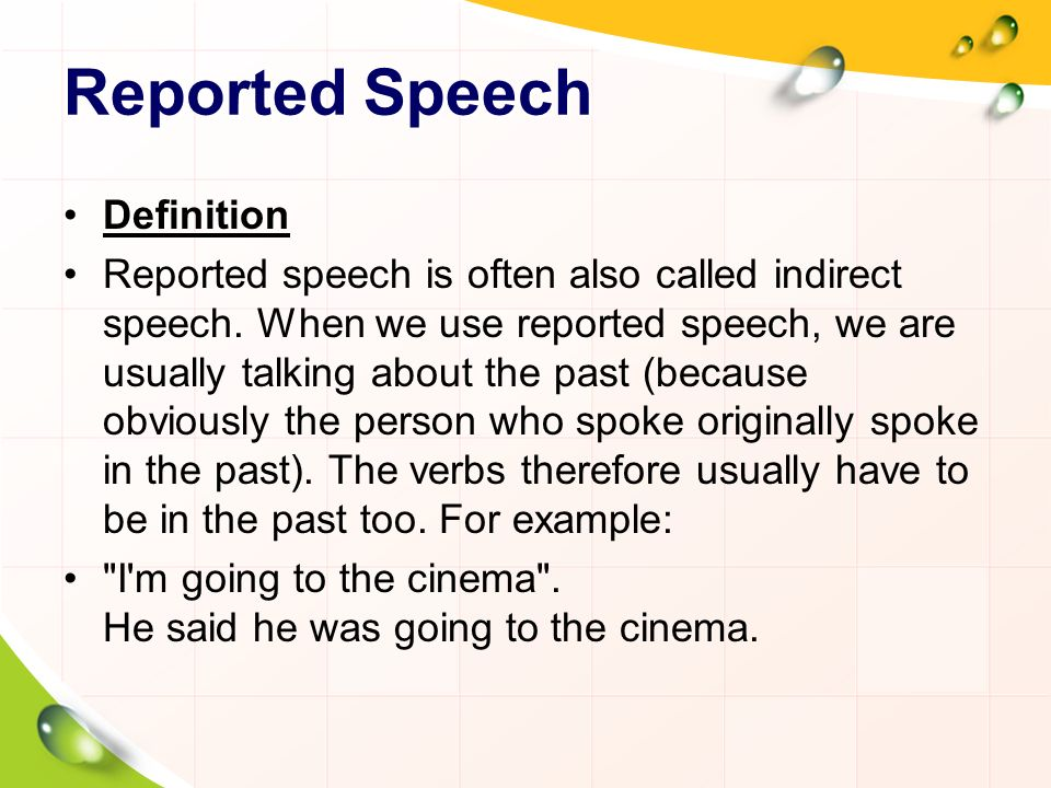 Reported Speech Definition Reported speech is often also called indirect speech. When we use reported speech, we are usually talking about the past (b