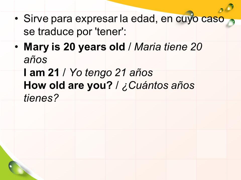 Sirve para expresar la edad, en cuyo caso se traduce por 'tener': Mary is 20 years old / Maria tiene 20 años I am 21 / Yo tengo 21 años How old are yo