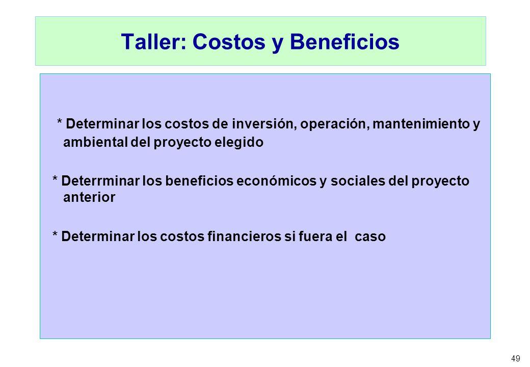 49 Taller: Costos y Beneficios * Determinar los costos de inversión, operación, mantenimiento y ambiental del proyecto elegido * Deterrminar los benef