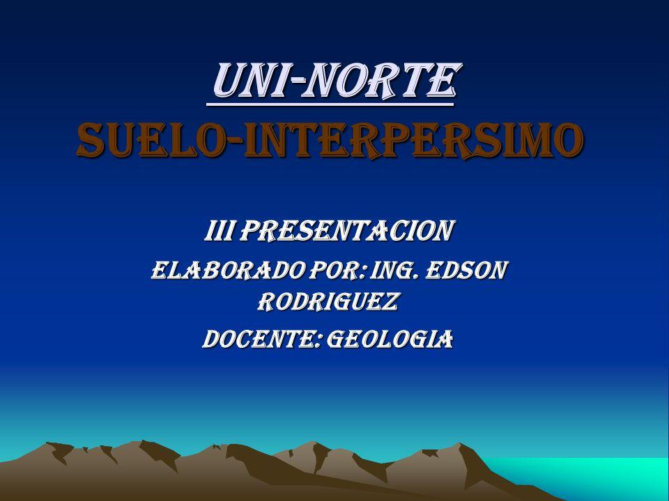 UNI-NORTE Suelo-Interpersimo III Presentacion Elaborado por: Ing. Edson Rodriguez Docente: Geologia
