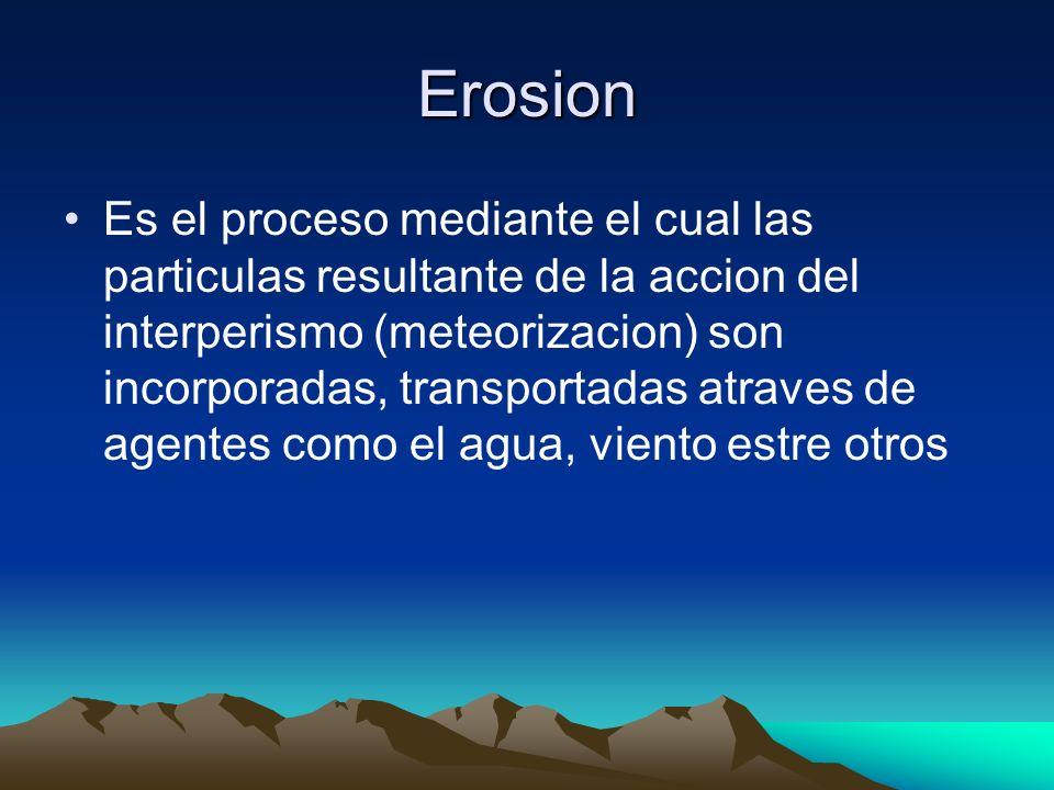Erosion Es el proceso mediante el cual las particulas resultante de la accion del interperismo (meteorizacion) son incorporadas, transportadas atraves
