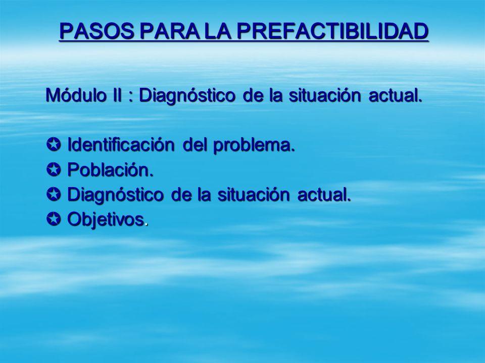 PASOS PARA LA PREFACTIBILIDAD El Informe de Prefactibilidad consta de los siguientes módulos: Módulo I : Información general del proyecto. Nombre del