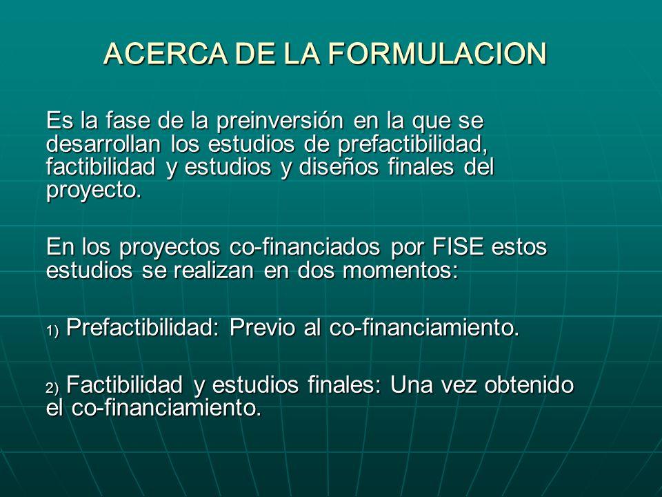 ACERCA DE LA FORMULACION Es la fase de la preinversión en la que se desarrollan los estudios de prefactibilidad, factibilidad y estudios y diseños finales del proyecto.