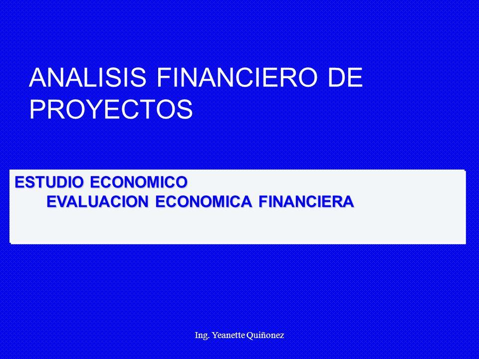Ing. Yeanette Quiñonez ANALISIS FINANCIERO DE PROYECTOS ESTUDIO ECONOMICO EVALUACION ECONOMICA FINANCIERA