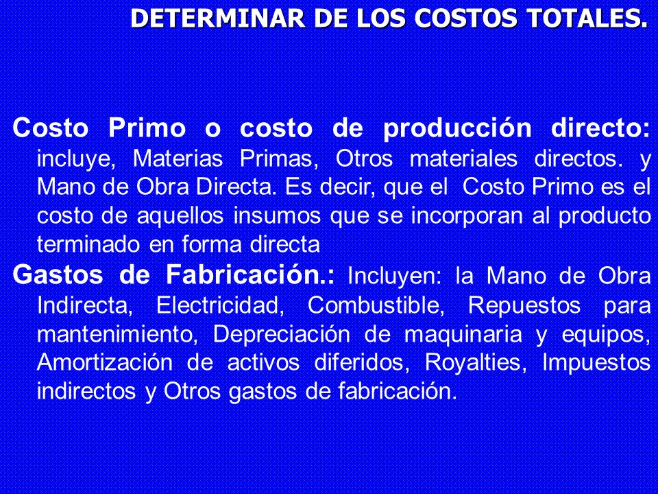 DETERMINAR DE LOS COSTOS TOTALES. Costo Primo o costo de producción directo: incluye, Materias Primas, Otros materiales directos. y Mano de Obra Direc