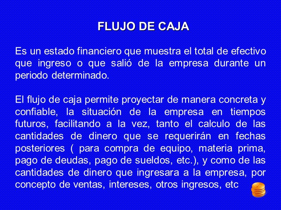 FLUJO DE CAJA Es un estado financiero que muestra el total de efectivo que ingreso o que salió de la empresa durante un periodo determinado. El flujo